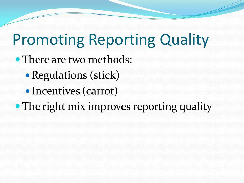 Promoting Reporting Quality There are two methods: Regulations (stick) Incentives (carrot) The right mix improves reporting quality
