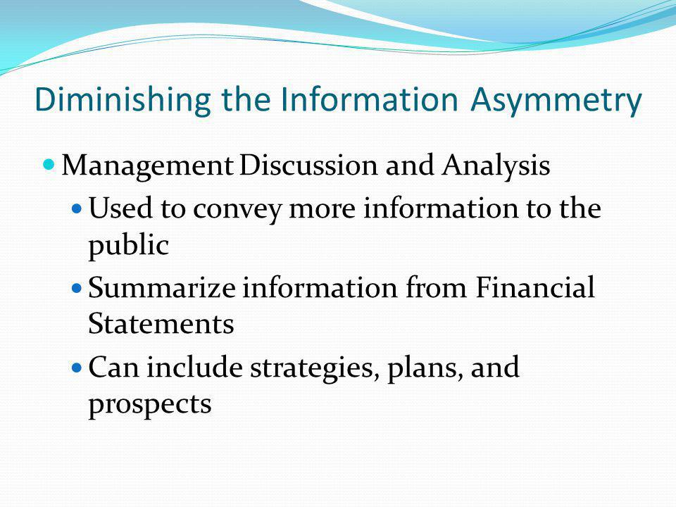 Diminishing the Information Asymmetry Management Discussion and Analysis Used to convey more information to the public Summarize information from Financial Statements Can include strategies, plans, and prospects