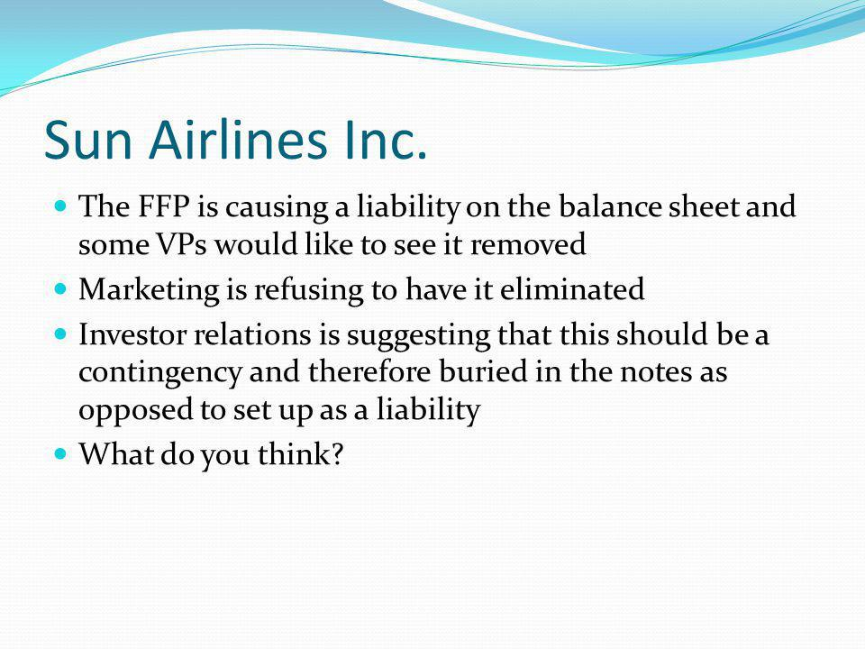 Sun Airlines Inc. The FFP is causing a liability on the balance sheet and some VPs would like to see it removed Marketing is refusing to have it elimi