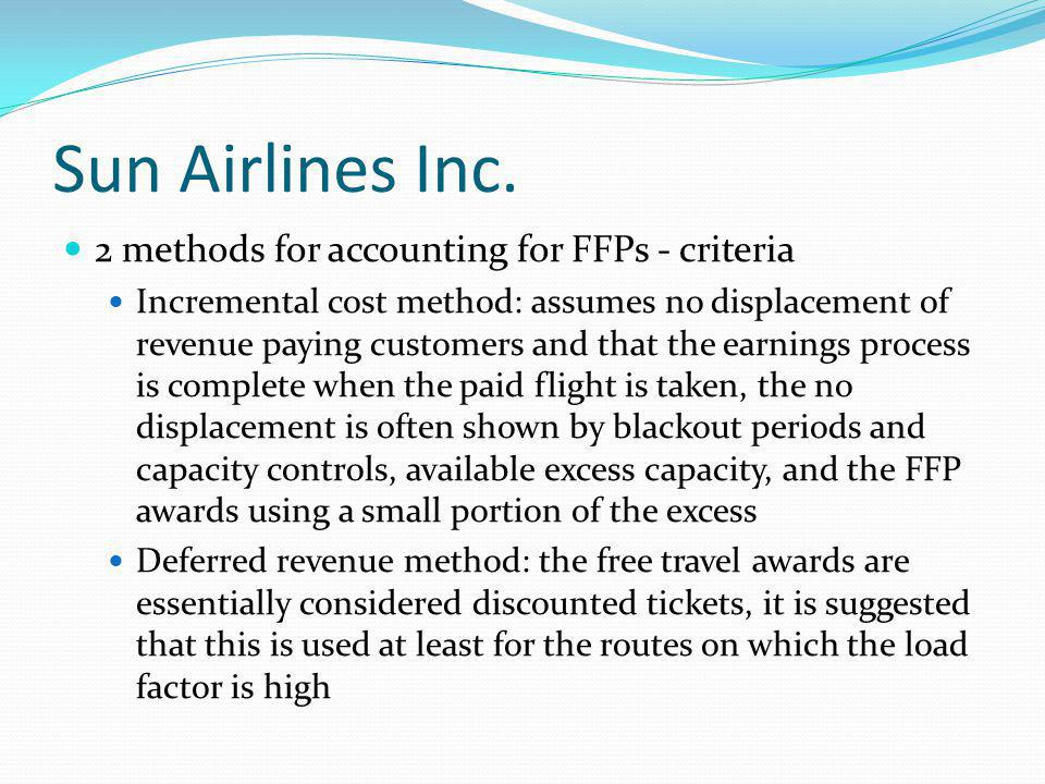 Sun Airlines Inc. 2 methods for accounting for FFPs - criteria Incremental cost method: assumes no displacement of revenue paying customers and that t