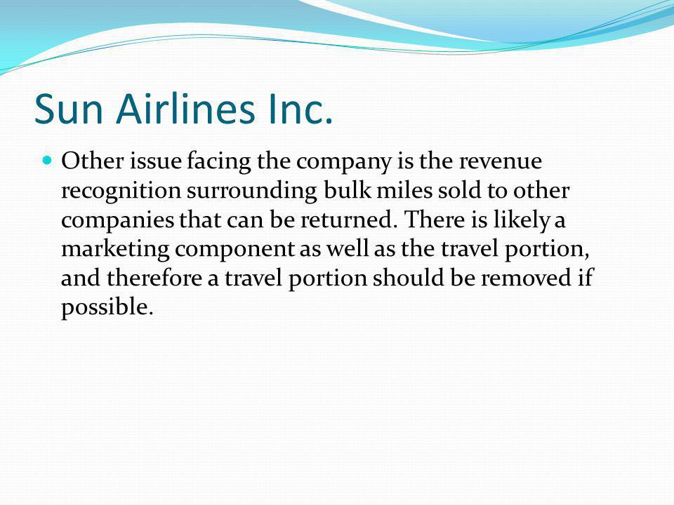 Sun Airlines Inc. Other issue facing the company is the revenue recognition surrounding bulk miles sold to other companies that can be returned. There
