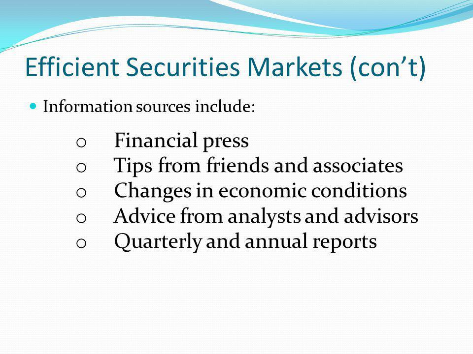 Efficient Securities Markets (cont) Information sources include: o Financial press o Tips from friends and associates o Changes in economic conditions o Advice from analysts and advisors o Quarterly and annual reports
