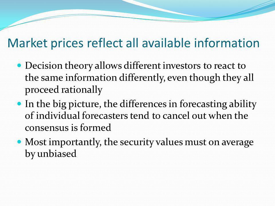 Decision theory allows different investors to react to the same information differently, even though they all proceed rationally In the big picture, the differences in forecasting ability of individual forecasters tend to cancel out when the consensus is formed Most importantly, the security values must on average by unbiased Market prices reflect all available information