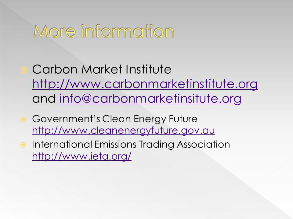 Carbon Market Institute http://www.carbonmarketinstitute.org and info@carbonmarketinsitute.org http://www.carbonmarketinstitute.orginfo@carbonmarketinsitute.org Governments Clean Energy Future http://www.cleanenergyfuture.gov.au http://www.cleanenergyfuture.gov.au International Emissions Trading Association http://www.ieta.org/ http://www.ieta.org/