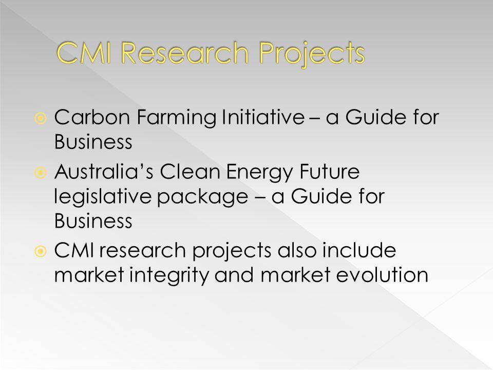 Carbon Farming Initiative – a Guide for Business Australias Clean Energy Future legislative package – a Guide for Business CMI research projects also include market integrity and market evolution