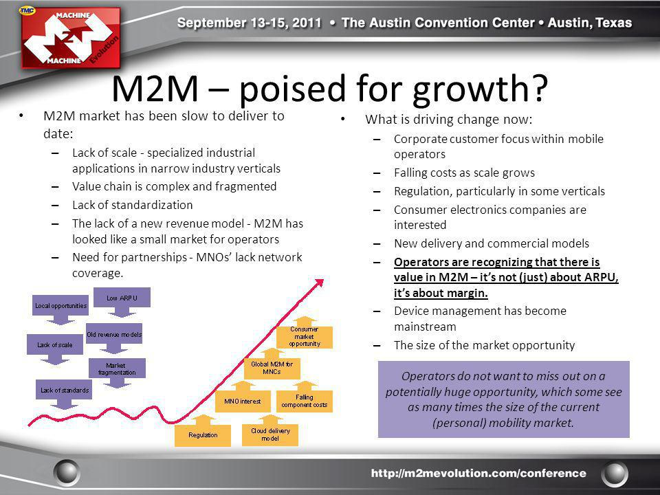 M2M – poised for growth? M2M market has been slow to deliver to date: – Lack of scale - specialized industrial applications in narrow industry vertica