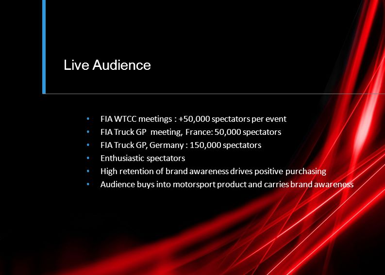 Live Audience FIA WTCC meetings : +50,000 spectators per event FIA Truck GP meeting, France: 50,000 spectators FIA Truck GP, Germany : 150,000 spectators Enthusiastic spectators High retention of brand awareness drives positive purchasing Audience buys into motorsport product and carries brand awareness
