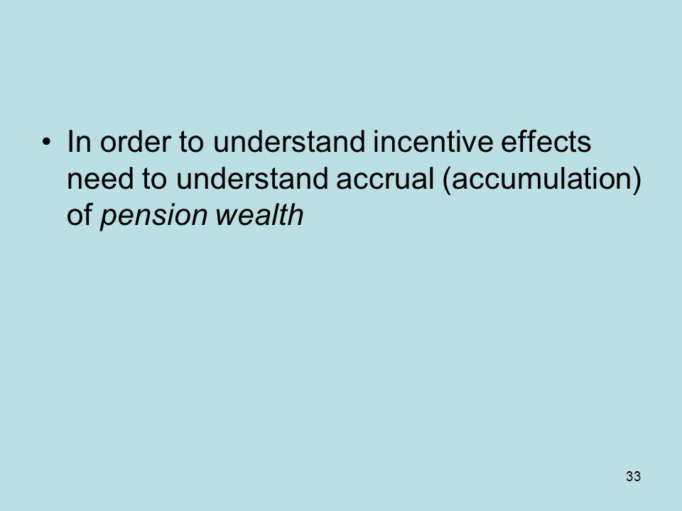 In order to understand incentive effects need to understand accrual (accumulation) of pension wealth 33