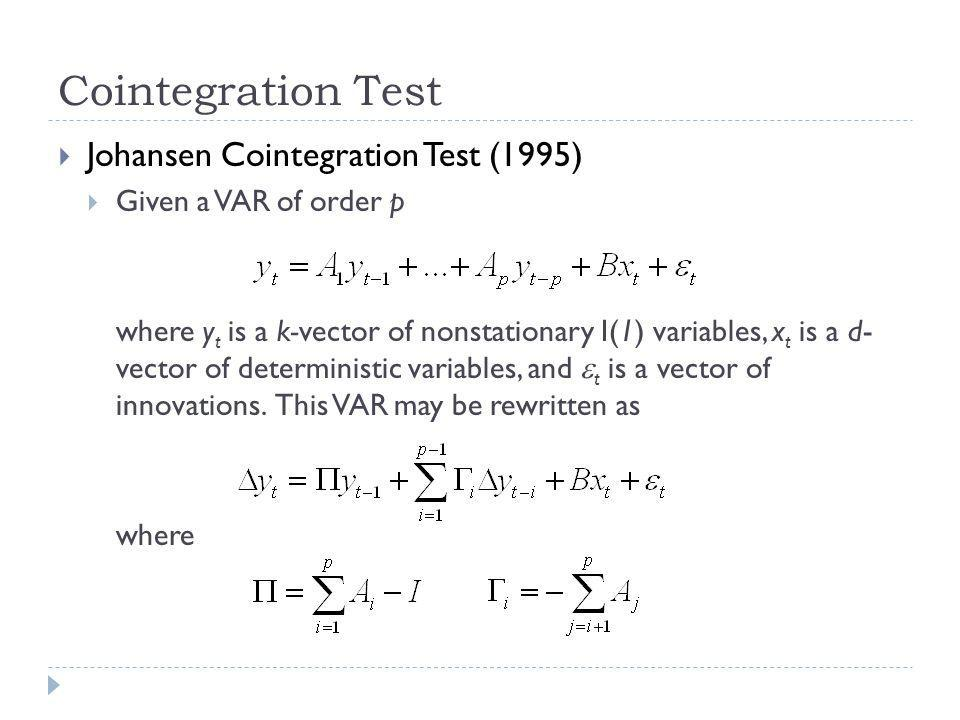 Cointegration Test Johansen Cointegration Test (1995) Given a VAR of order p where y t is a k-vector of nonstationary I(1) variables, x t is a d- vector of deterministic variables, and t is a vector of innovations.