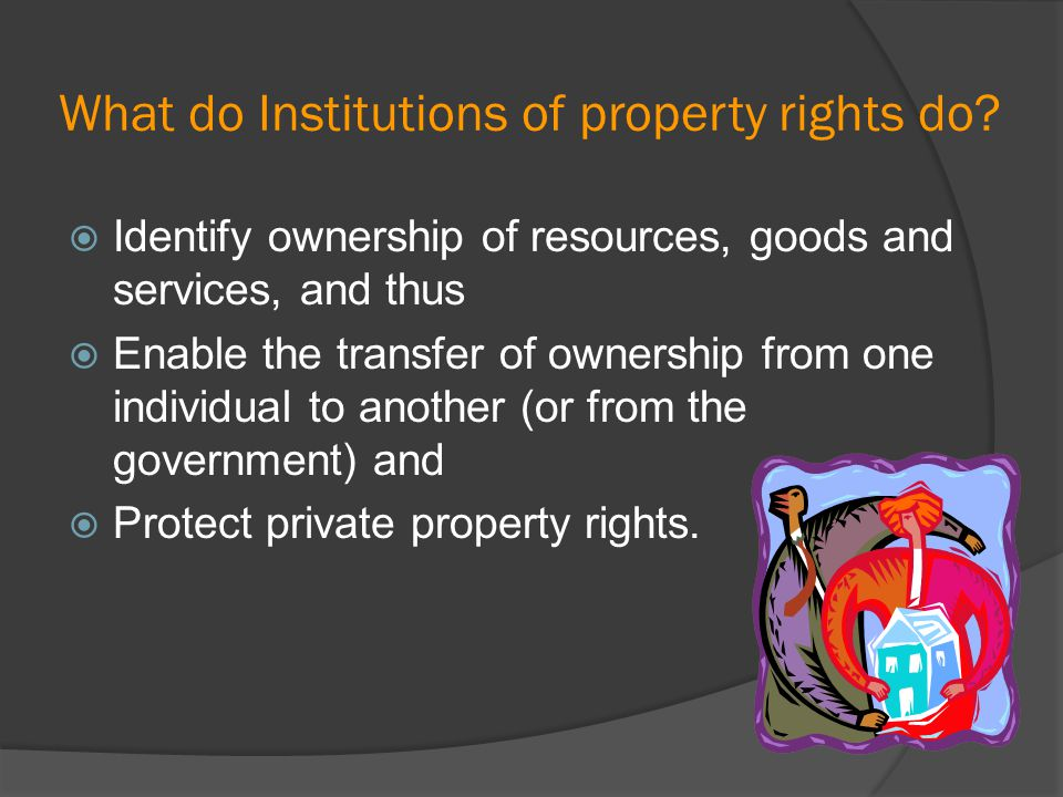 What do Institutions of property rights do? Identify ownership of resources, goods and services, and thus Enable the transfer of ownership from one in