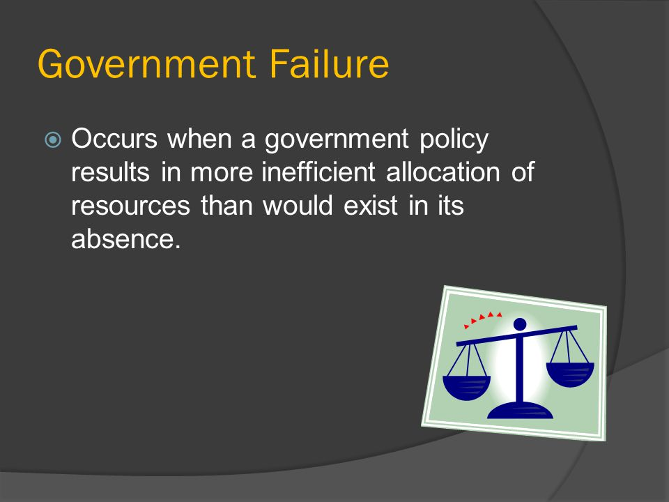 Government Failure Occurs when a government policy results in more inefficient allocation of resources than would exist in its absence.