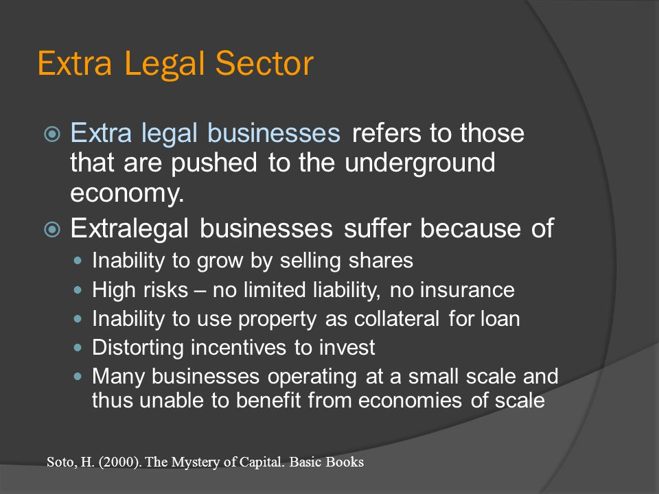 Extra legal businesses refers to those that are pushed to the underground economy. Extralegal businesses suffer because of Inability to grow by sellin