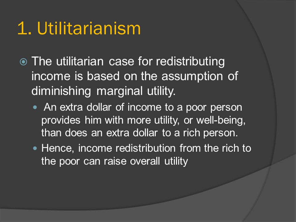 1. Utilitarianism The utilitarian case for redistributing income is based on the assumption of diminishing marginal utility. An extra dollar of income