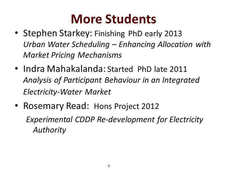 More Students Stephen Starkey: Finishing PhD early 2013 Urban Water Scheduling – Enhancing Allocation with Market Pricing Mechanisms Indra Mahakalanda: Started PhD late 2011 Analysis of Participant Behaviour in an Integrated Electricity-Water Market Rosemary Read: Hons Project 2012 Experimental CDDP Re-development for Electricity Authority 4