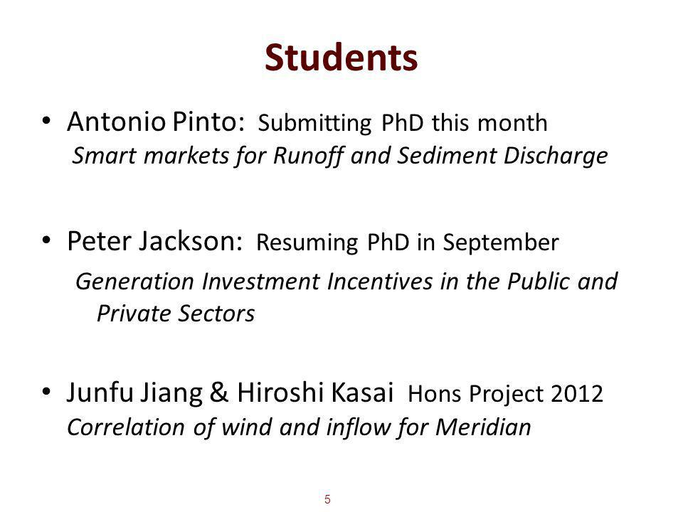 Students Antonio Pinto: Submitting PhD this month Smart markets for Runoff and Sediment Discharge Peter Jackson: Resuming PhD in September Generation Investment Incentives in the Public and Private Sectors Junfu Jiang & Hiroshi Kasai Hons Project 2012 Correlation of wind and inflow for Meridian 5