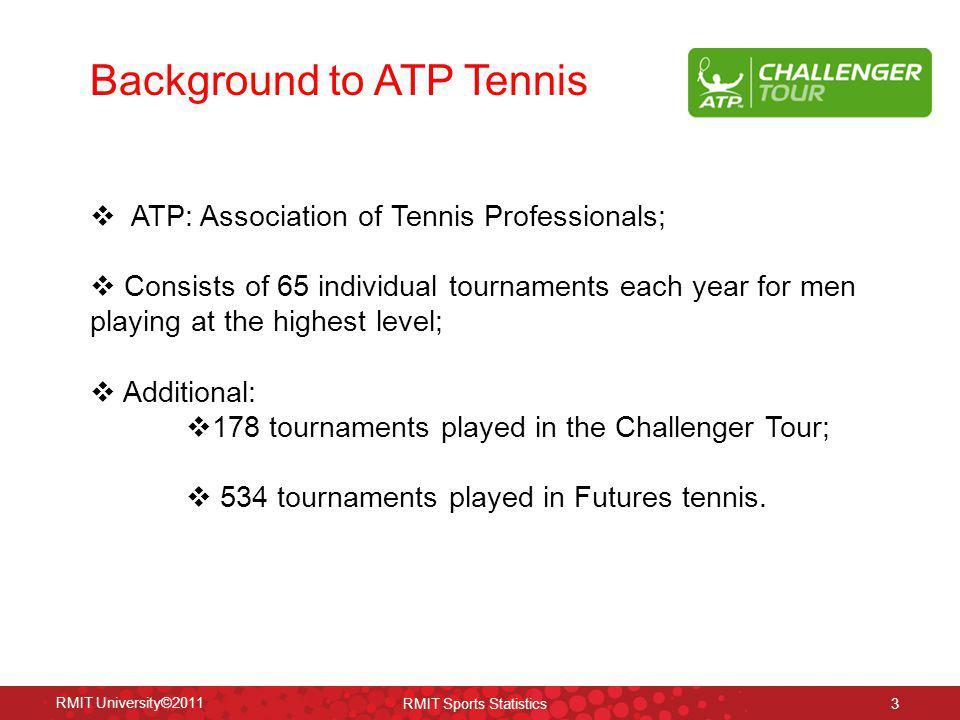 Background to ATP Tennis RMIT University©2011 RMIT Sports Statistics 3 ATP: Association of Tennis Professionals; Consists of 65 individual tournaments