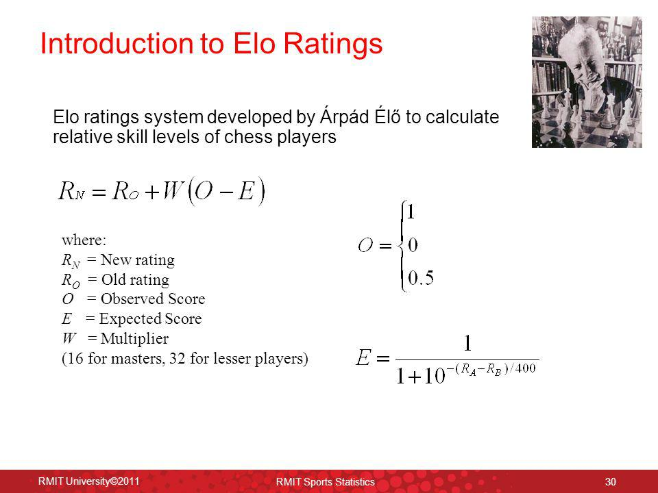 Introduction to Elo Ratings 30 RMIT University©2011 RMIT Sports Statistics Elo ratings system developed by Árpád Élő to calculate relative skill level