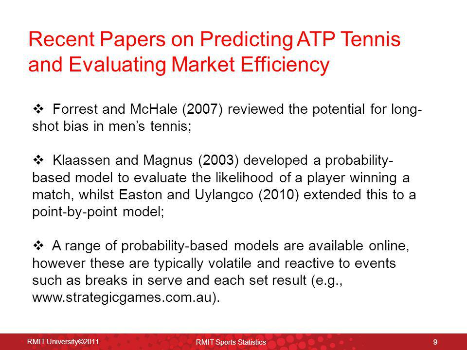 Recent Papers on Predicting ATP Tennis and Evaluating Market Efficiency RMIT University©2011 RMIT Sports Statistics 9 Forrest and McHale (2007) review