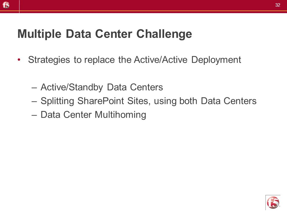 32 Multiple Data Center Challenge Strategies to replace the Active/Active Deployment –Active/Standby Data Centers –Splitting SharePoint Sites, using b