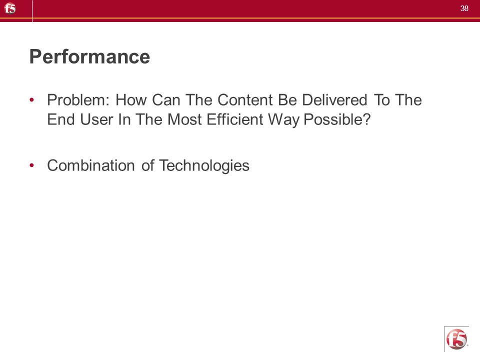 38 Performance Problem: How Can The Content Be Delivered To The End User In The Most Efficient Way Possible? Combination of Technologies