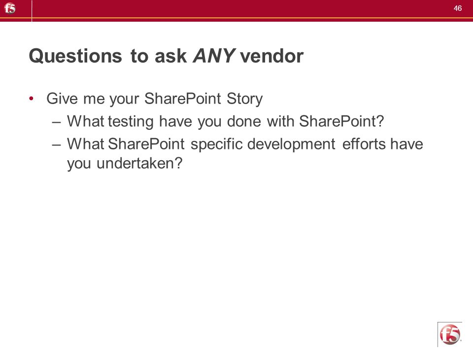 46 Questions to ask ANY vendor Give me your SharePoint Story –What testing have you done with SharePoint? –What SharePoint specific development effort