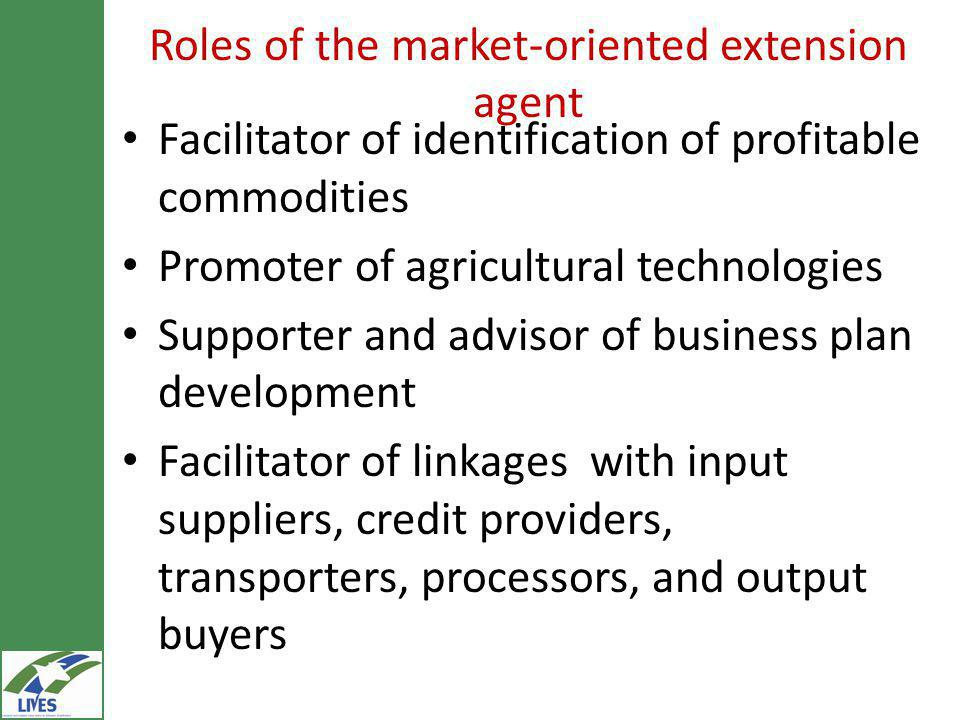Roles of the market-oriented extension agent Facilitator of identification of profitable commodities Promoter of agricultural technologies Supporter and advisor of business plan development Facilitator of linkages with input suppliers, credit providers, transporters, processors, and output buyers