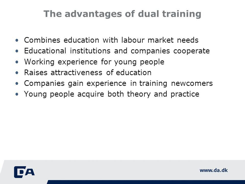 The advantages of dual training Combines education with labour market needs Educational institutions and companies cooperate Working experience for young people Raises attractiveness of education Companies gain experience in training newcomers Young people acquire both theory and practice
