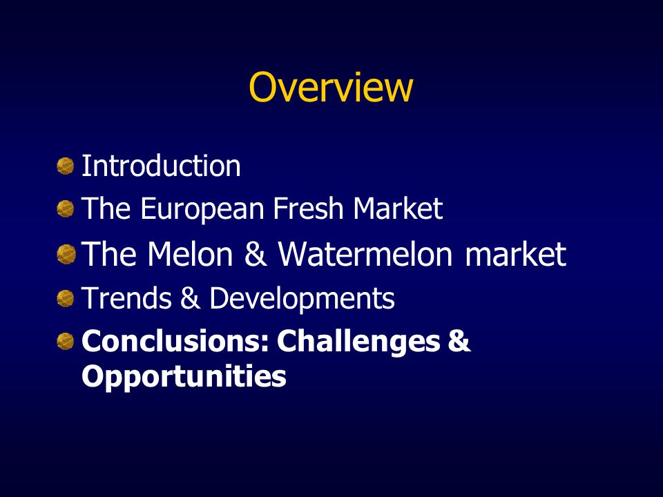 Overview Introduction The European Fresh Market The Melon & Watermelon market Trends & Developments Conclusions: Challenges & Opportunities