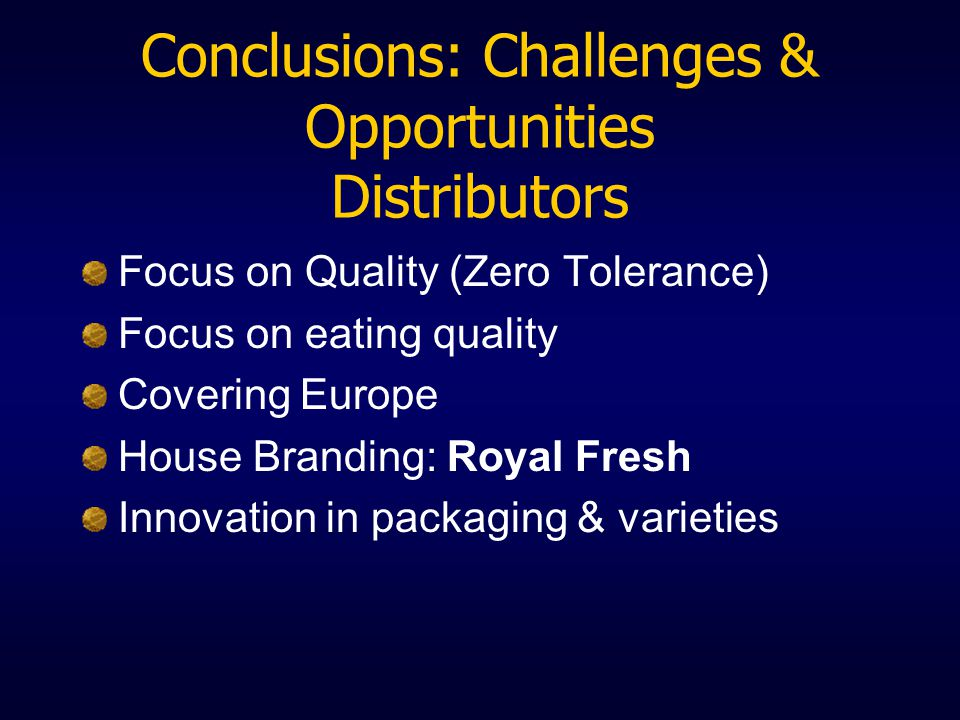 Conclusions: Challenges & Opportunities Distributors Focus on Quality (Zero Tolerance) Focus on eating quality Covering Europe House Branding: Royal Fresh Innovation in packaging & varieties