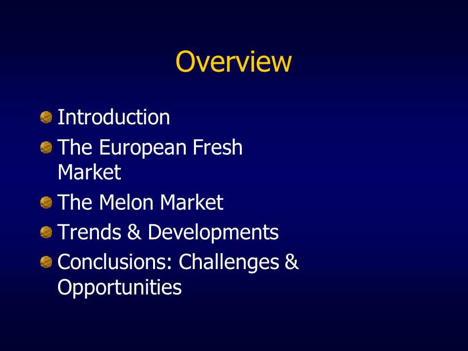 Overview Introduction The European Fresh Market The Melon Market Trends & Developments Conclusions: Challenges & Opportunities
