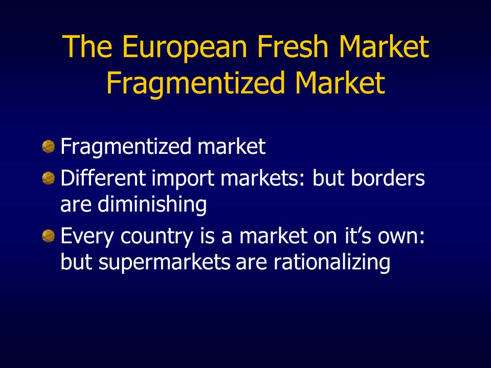 The European Fresh Market Fragmentized Market Fragmentized market Different import markets: but borders are diminishing Every country is a market on its own: but supermarkets are rationalizing