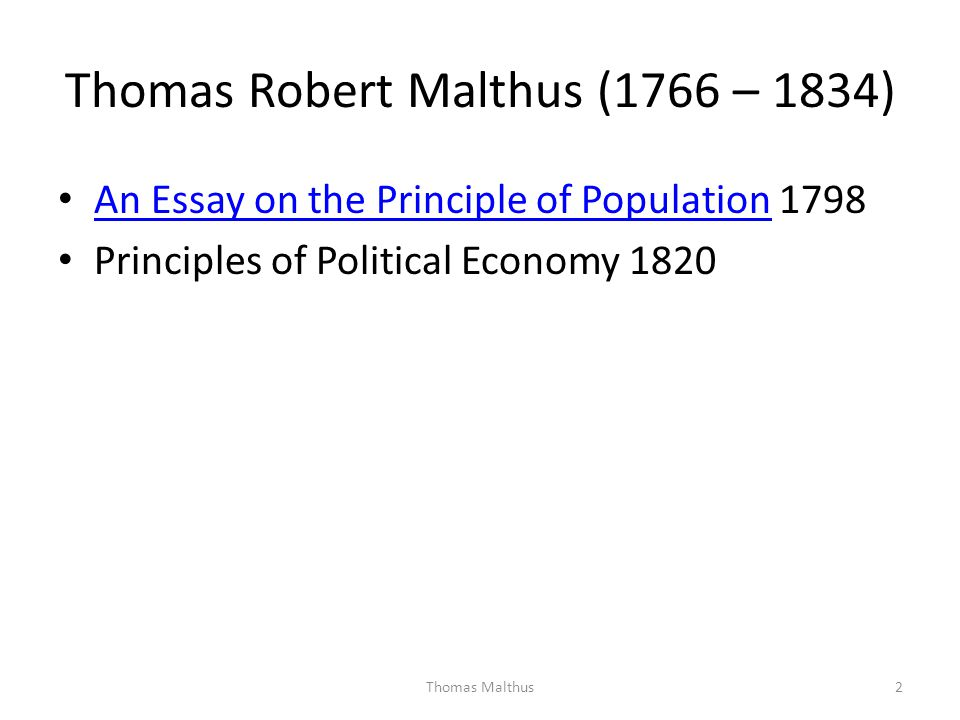 Thomas Robert Malthus (1766 – 1834) An Essay on the Principle of Population 1798 An Essay on the Principle of Population Principles of Political Econo