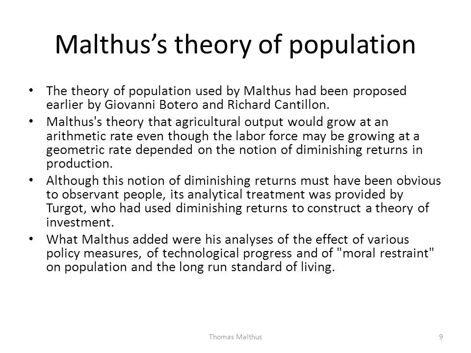 Malthuss theory of population The theory of population used by Malthus had been proposed earlier by Giovanni Botero and Richard Cantillon. Malthus's t