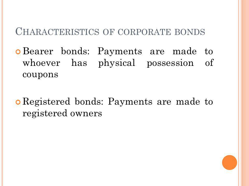 C HARACTERISTICS OF CORPORATE BONDS Bearer bonds: Payments are made to whoever has physical possession of coupons Registered bonds: Payments are made to registered owners