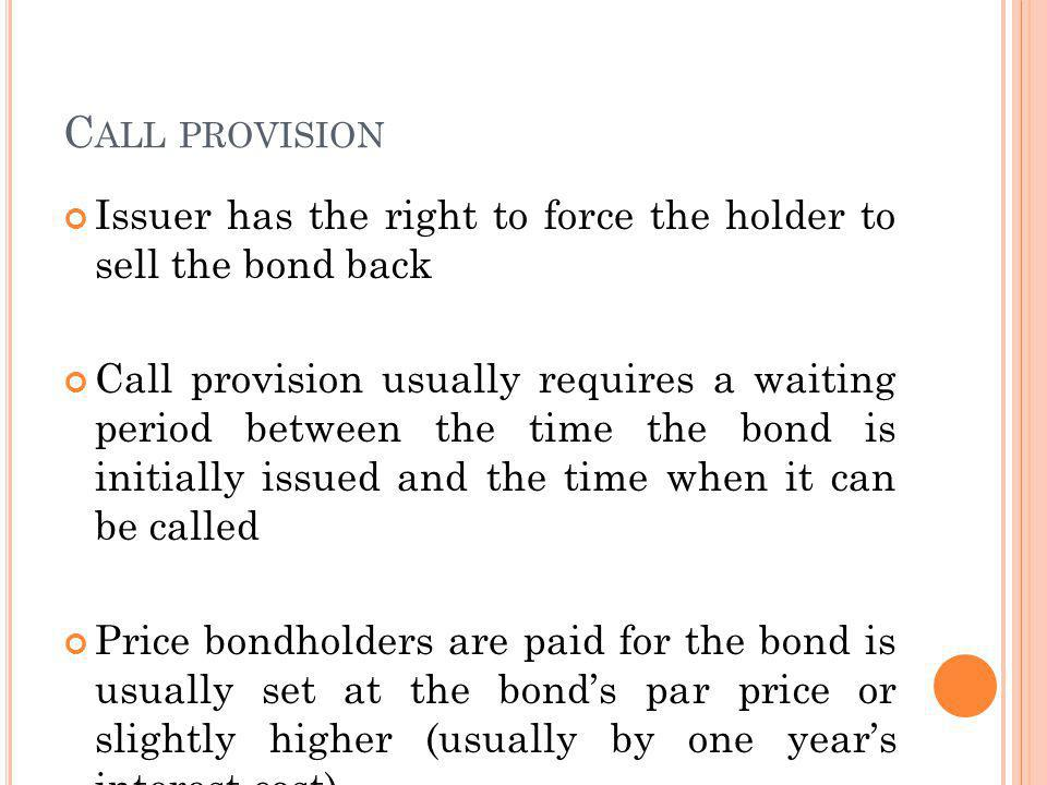C ALL PROVISION Issuer has the right to force the holder to sell the bond back Call provision usually requires a waiting period between the time the bond is initially issued and the time when it can be called Price bondholders are paid for the bond is usually set at the bonds par price or slightly higher (usually by one years interest cost)