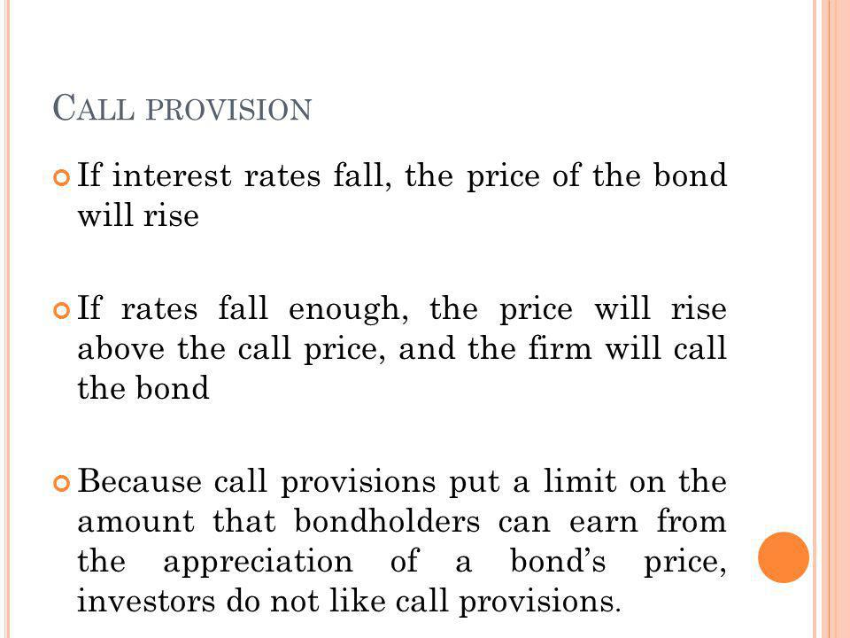 C ALL PROVISION If interest rates fall, the price of the bond will rise If rates fall enough, the price will rise above the call price, and the firm will call the bond Because call provisions put a limit on the amount that bondholders can earn from the appreciation of a bonds price, investors do not like call provisions.