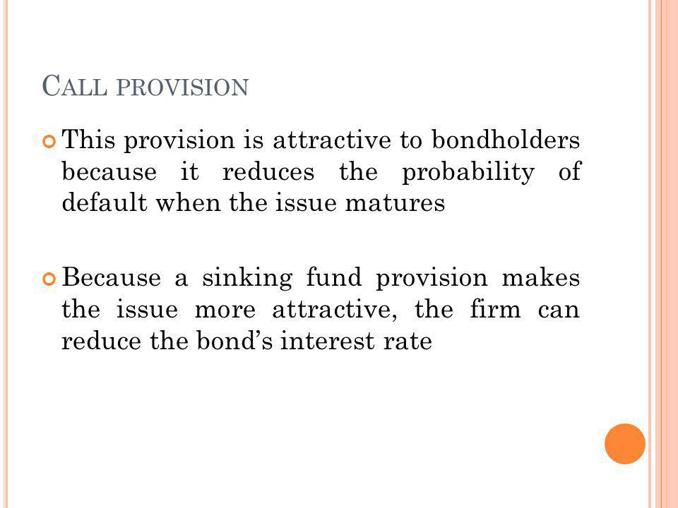 C ALL PROVISION This provision is attractive to bondholders because it reduces the probability of default when the issue matures Because a sinking fund provision makes the issue more attractive, the firm can reduce the bonds interest rate