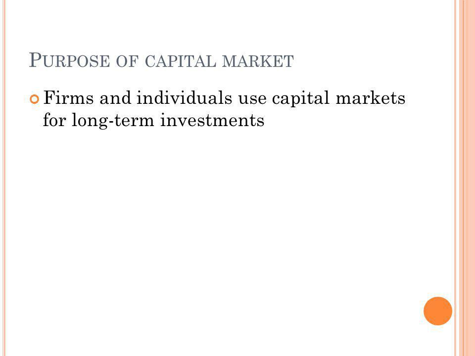P URPOSE OF CAPITAL MARKET Firms and individuals use capital markets for long-term investments
