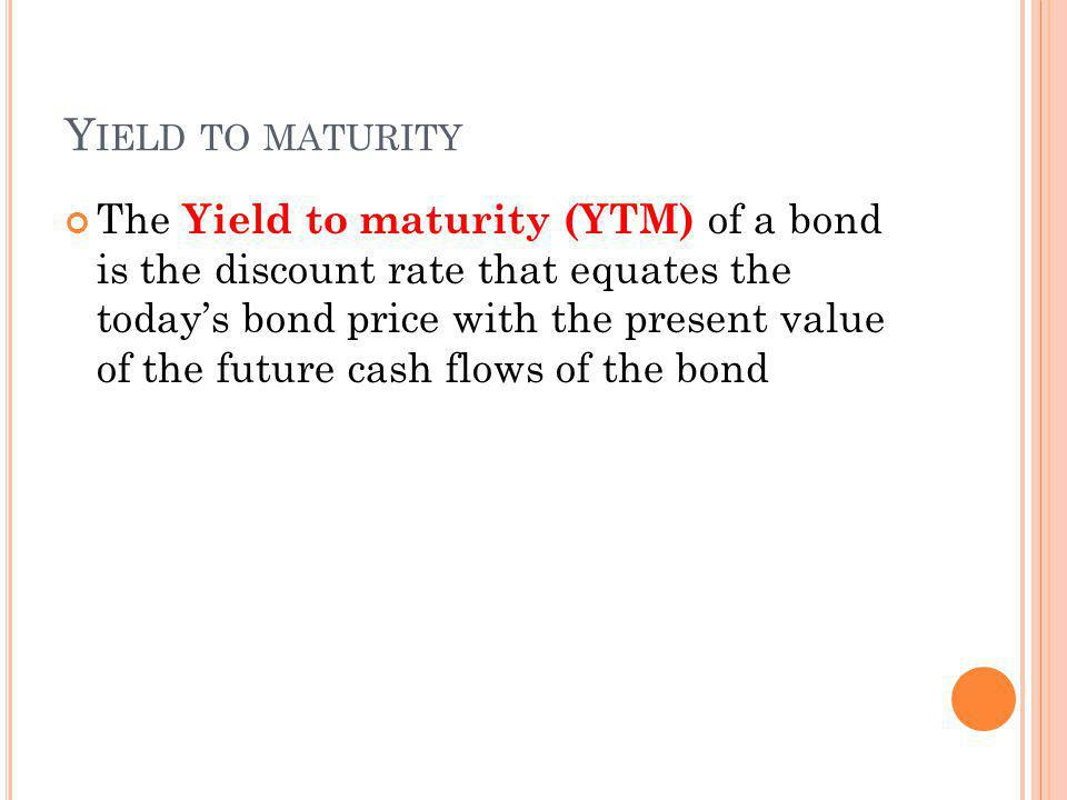 Y IELD TO MATURITY The Yield to maturity (YTM) of a bond is the discount rate that equates the todays bond price with the present value of the future cash flows of the bond