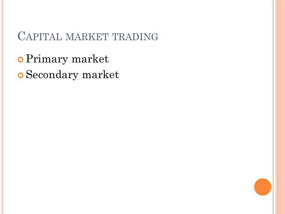 C APITAL MARKET TRADING Primary market Secondary market