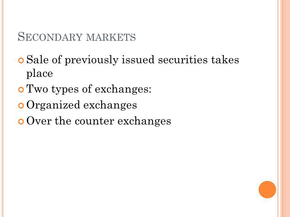 S ECONDARY MARKETS Sale of previously issued securities takes place Two types of exchanges: Organized exchanges Over the counter exchanges