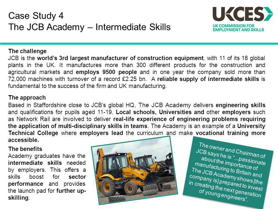 Case Study 4 The JCB Academy – Intermediate Skills The challenge JCB is the worlds 3rd largest manufacturer of construction equipment, with 11 of its