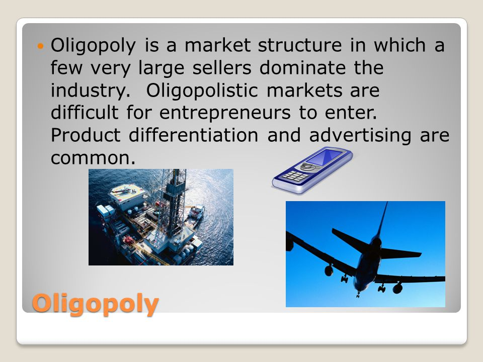 Oligopoly Oligopoly is a market structure in which a few very large sellers dominate the industry.