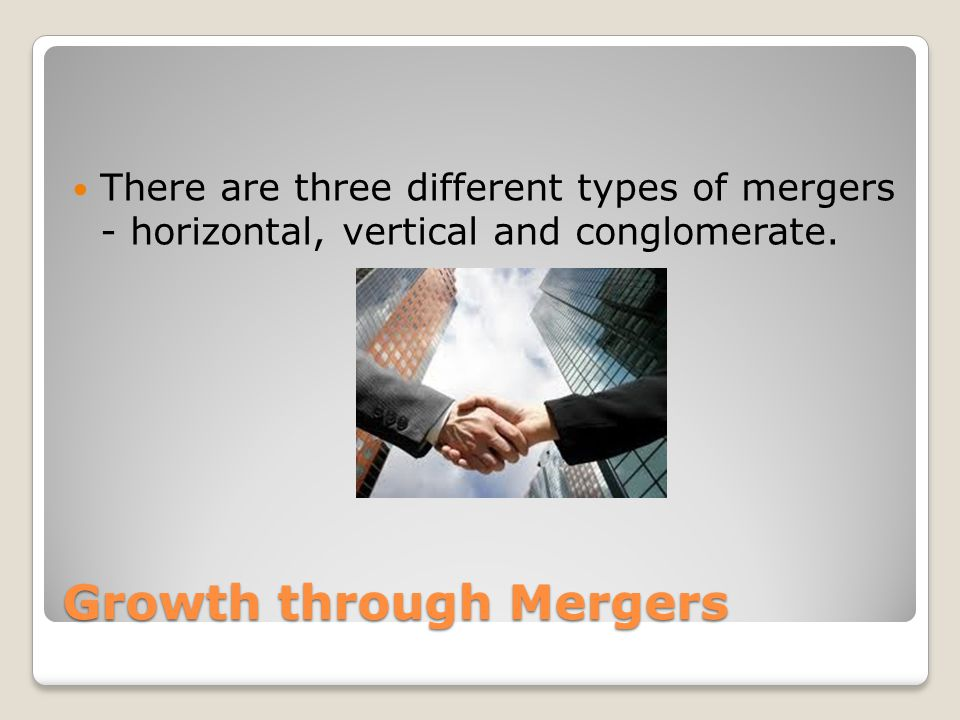 Growth through Mergers There are three different types of mergers - horizontal, vertical and conglomerate.