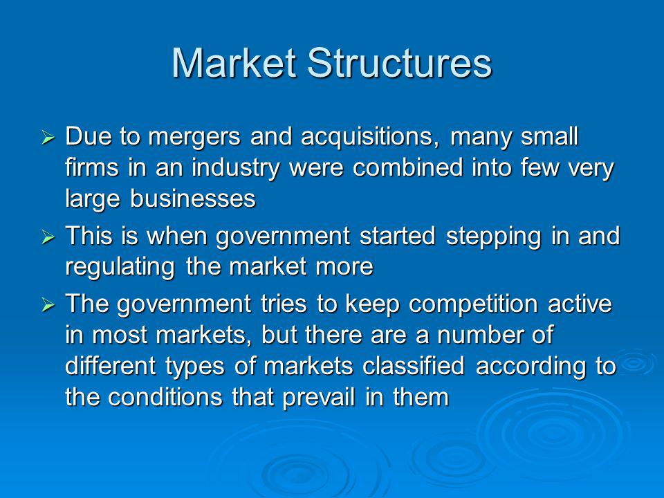 Market Structures Due to mergers and acquisitions, many small firms in an industry were combined into few very large businesses Due to mergers and acq