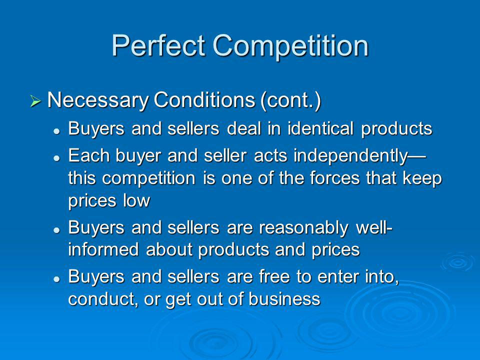 Perfect Competition Necessary Conditions (cont.) Necessary Conditions (cont.) Buyers and sellers deal in identical products Buyers and sellers deal in