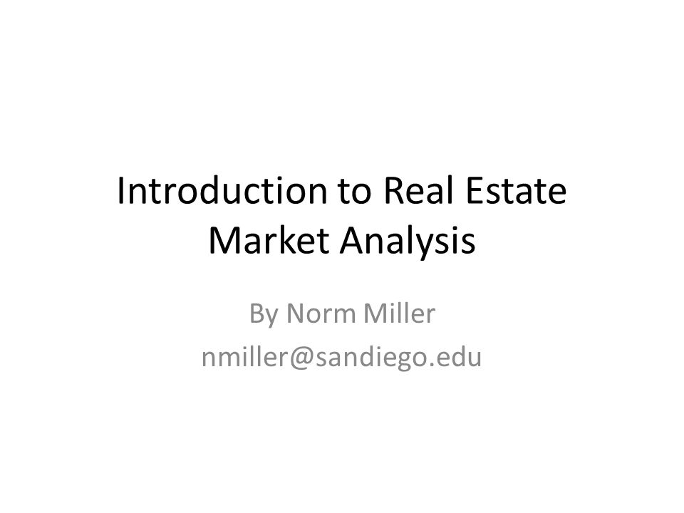 Introduction to Real Estate Market Analysis By Norm Miller nmiller@sandiego.edu