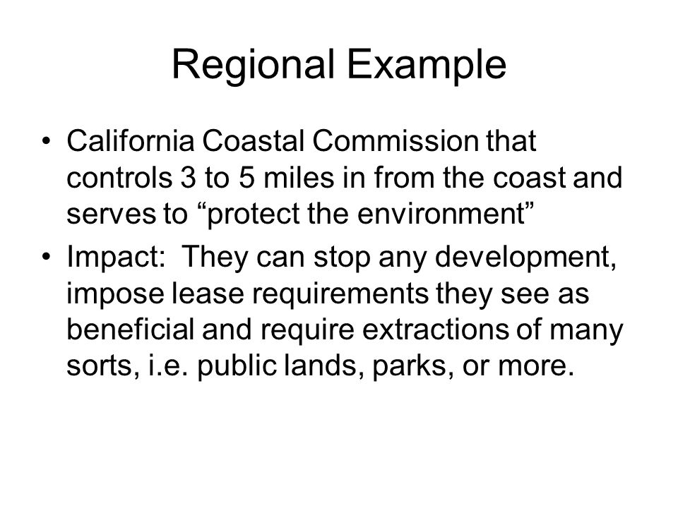 Regional Example California Coastal Commission that controls 3 to 5 miles in from the coast and serves to protect the environment Impact: They can sto