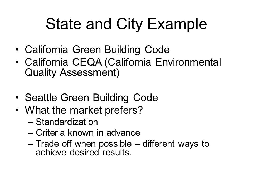 State and City Example California Green Building Code California CEQA (California Environmental Quality Assessment) Seattle Green Building Code What t