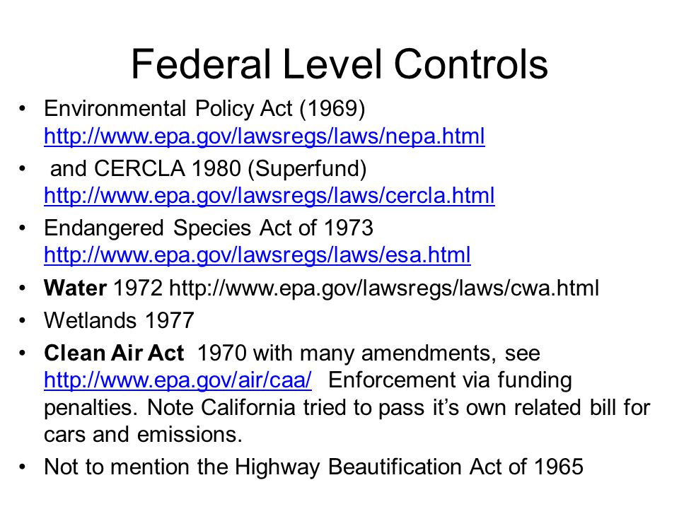 Federal Level Controls Environmental Policy Act (1969) http://www.epa.gov/lawsregs/laws/nepa.html http://www.epa.gov/lawsregs/laws/nepa.html and CERCL